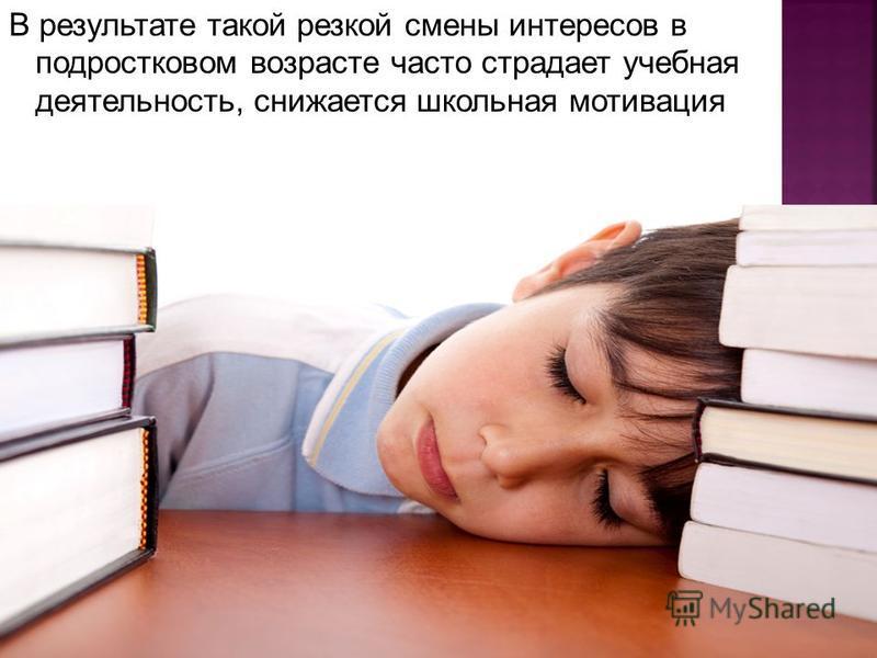 В результате такой резкой смены интересов в подростковом возрасте часто страдает учебная деятельность, снижается школьная мотивация