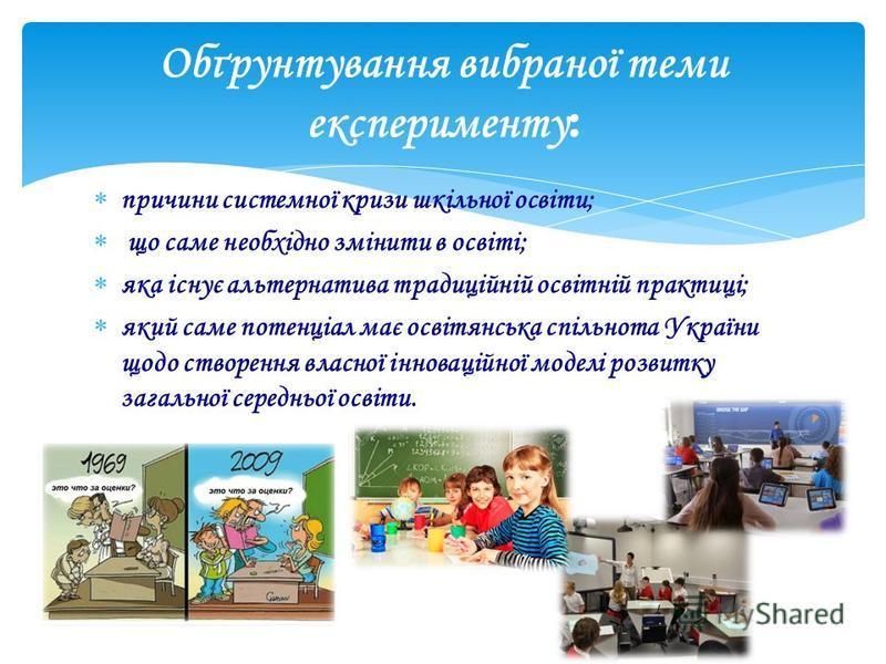 Обґрунтування вибраної теми експерименту : причини системної кризи шкільної освіти; що саме необхідно змінити в освіті; яка існує альтернатива традиційній освітній практиці; який саме потенціал має освітянська спільнота України щодо створення власної