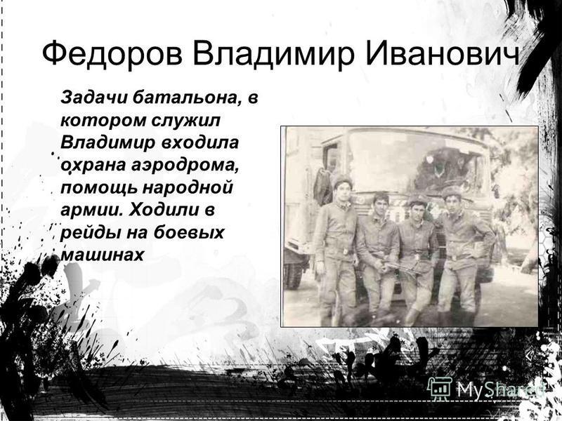 Задачи батальона, в котором служил Владимир входила охрана аэродрома, помощь народной армии. Ходили в рейды на боевых машинах Федоров Владимир Иванович