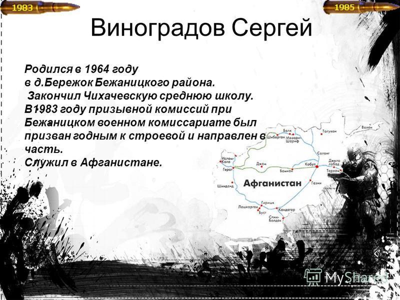 Виноградов Сергей Родился в 1964 году в д.Бережок Бежаницкого района. Закончил Чихачевскую среднюю школу. В1983 году призывной комиссий при Бежаницком военном комиссариате был призван годным к строевой и направлен в часть. Служил в Афганистане.