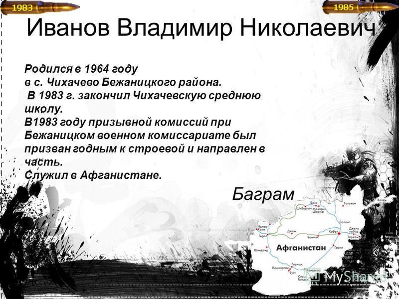 Иванов Владимир Николаевич Родился в 1964 году в с. Чихачево Бежаницкого района. В 1983 г. закончил Чихачевскую среднюю школу. В1983 году призывной комиссий при Бежаницком военном комиссариате был призван годным к строевой и направлен в часть. Служил