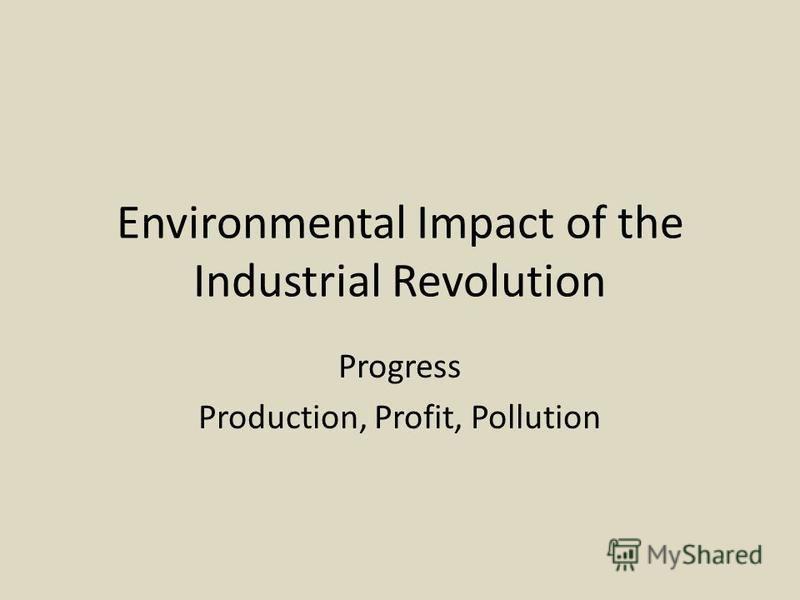 Environmental Impact of the Industrial Revolution Progress Production, Profit, Pollution