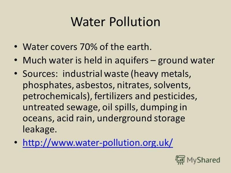 Water Pollution Water covers 70% of the earth. Much water is held in aquifers – ground water Sources: industrial waste (heavy metals, phosphates, asbestos, nitrates, solvents, petrochemicals), fertilizers and pesticides, untreated sewage, oil spills,