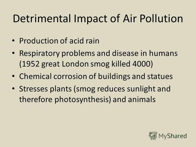 Detrimental Impact of Air Pollution Production of acid rain Respiratory problems and disease in humans (1952 great London smog killed 4000) Chemical corrosion of buildings and statues Stresses plants (smog reduces sunlight and therefore photosynthesi