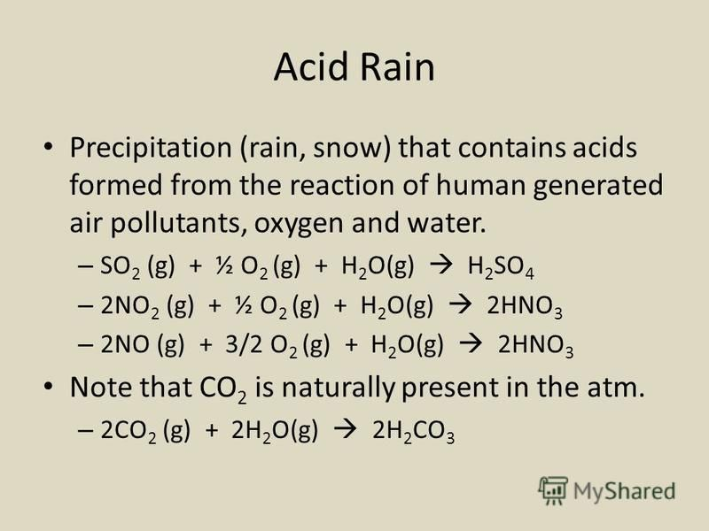 Acid Rain Precipitation (rain, snow) that contains acids formed from the reaction of human generated air pollutants, oxygen and water. – SO 2 (g) + ½ O 2 (g) + H 2 O(g) H 2 SO 4 – 2NO 2 (g) + ½ O 2 (g) + H 2 O(g) 2HNO 3 – 2NO (g) + 3/2 O 2 (g) + H 2
