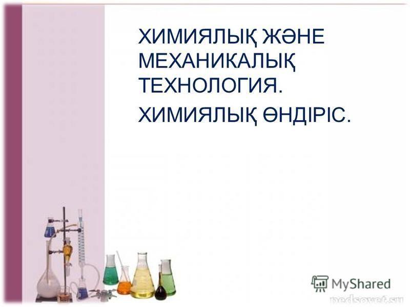 Химиялық және технология. механикалық ХИМИЯЛЫҚ ЖӘНЕ МЕХАНИКАЛЫҚ ТЕХНОЛОГИЯ. ХИМИЯЛЫҚ ӨНДІРІС.