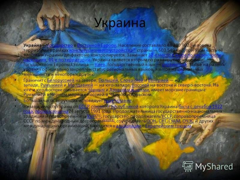 Украина Украи́на государство в Восточной Европе. Население составляло 48 240 902 человека, территория в рамках конституционного устройства [8] страны 603 549 км², при этом часть её властями Украины де-факто не контролируется. Занимает 32-е место в ми