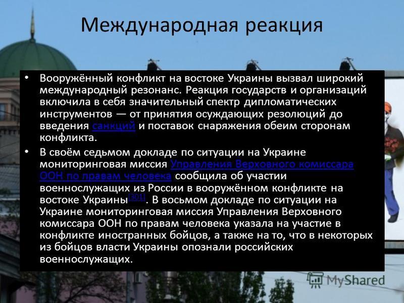 Международная реакция Вооружённый конфликт на востока Украины вызвал широкий международный резонанс. Реакция государств и организаций включила в себя значительный спектр дипломатических инструментов от принятия осуждающих резолюций до введения санкци
