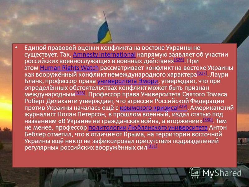 Единой правовой оценки конфликта на востока Украины не существует. Так, Amnesty International напрямую заявляет об участии российских военнослужащих в военных действиях [326]. При этом Human Rights Watch рассматривает конфликт на востока Украины как