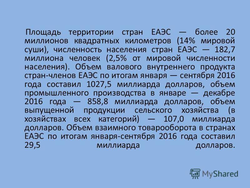 Площадь территории стран ЕАЭС более 20 миллионов квадратных километров (14% мировой суши), численность населения стран ЕАЭС 182,7 миллиона человек (2,5% от мировой численности населения). Объем валового внутреннего продукта стран-членов ЕАЭС по итога