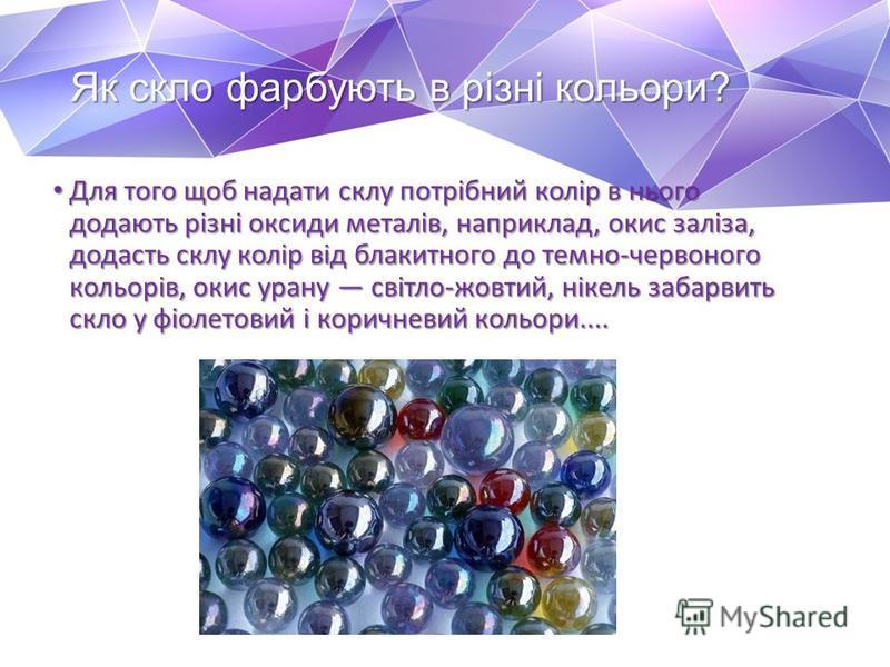 Як скло фарбують в різні кольори? Для того щоб надати склу потрібний колір в нього додають різні оксиди металів, наприклад, окис заліза, додасть склу колір від блакитного до темно-червоного кольорів, окис урану світло-жовтий, нікель забарвить скло у