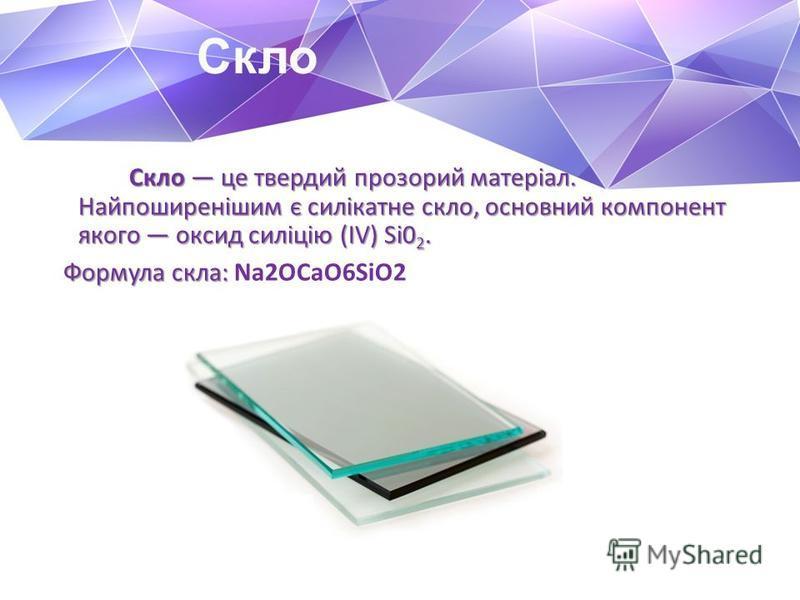 Скло Скло це твердий прозорий матеріал. Найпоширенішим є силікатне скло, основний компонент якого оксид силіцію (ІV) Si0 2. Скло це твердий прозорий матеріал. Найпоширенішим є силікатне скло, основний компонент якого оксид силіцію (ІV) Si0 2. Формула