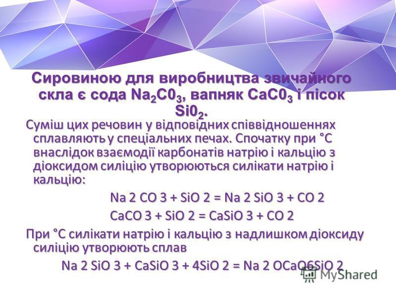 Сировиною для виробництва звичайного скла є сода Na 2 C0 3, вапняк СаС0 3 і пісок Si0 2. Сировиною для виробництва звичайного скла є сода Na 2 C0 3, вапняк СаС0 3 і пісок Si0 2. Суміш цих речовин у відповідних співвідношеннях сплавляють у спеціальних