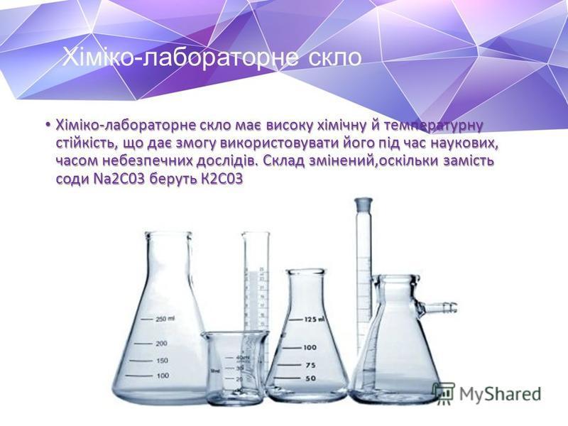 Хіміко-лабораторне скло Хіміко-лабораторне скло має високу хімічну й температурну стійкість, що дає змогу використовувати його під час наукових, часом небезпечних дослідів. Склад змінений,оскільки замість соди Na2C03 беруть К2С03 Хіміко-лабораторне с