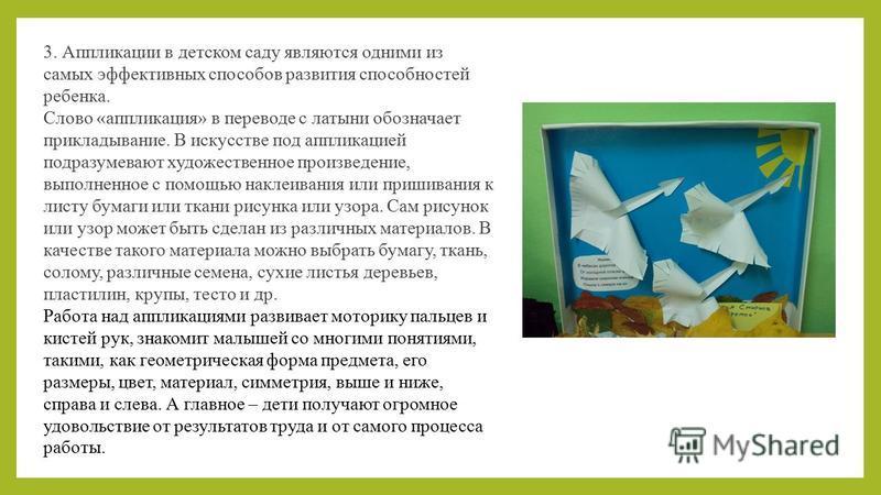 3. Аппликации в детском саду являются одними из самых эффективных способов развития способностей ребенка. Слово «аппликация» в переводе с латыни обозначает прикладывание. В искусстве под аппликацией подразумевают художественное произведение, выполнен