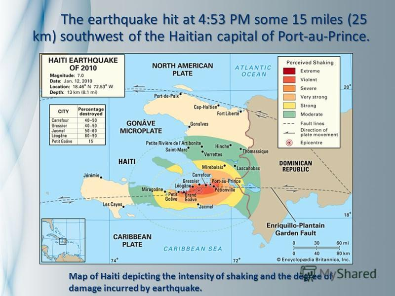 The earthquake hit at 4:53 PM some 15 miles (25 km) southwest of the Haitian capital of Port-au-Prince. The earthquake hit at 4:53 PM some 15 miles (25 km) southwest of the Haitian capital of Port-au-Prince. Map of Haiti depicting the intensity of sh