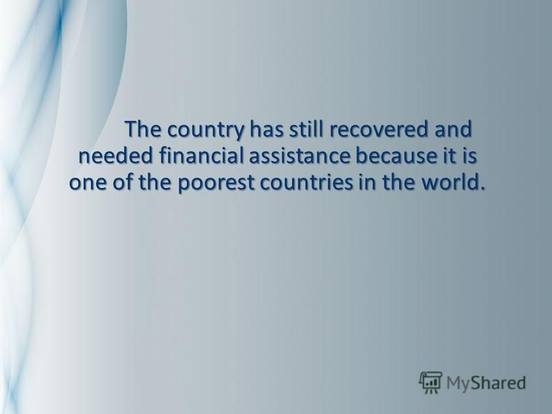 The country has still recovered and needed financial assistance because it is one of the poorest countries in the world. The country has still recovered and needed financial assistance because it is one of the poorest countries in the world.