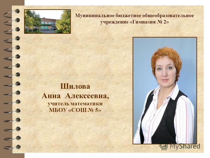 Шилова Анна Алексеевна, учитель математики МБОУ «СОШ 5» Муниципальное бюджетное общеобразовательное учреждение «Гимназия 2»