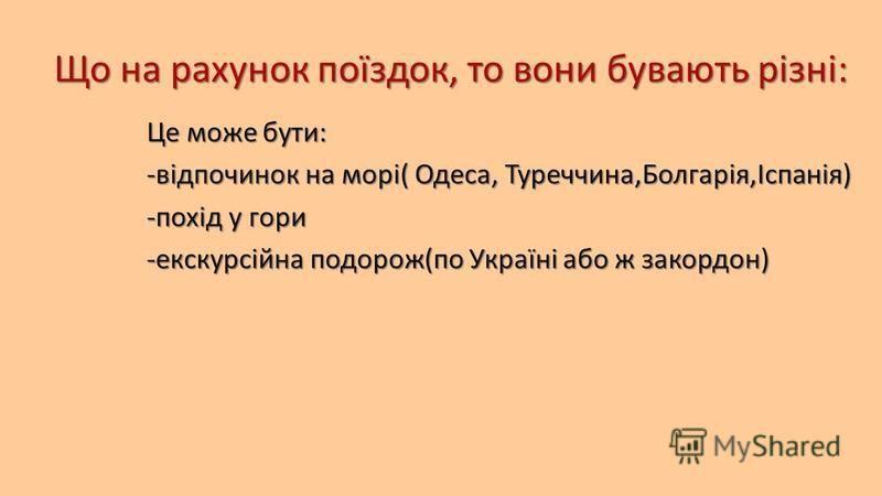 Що на рахунок поїздок, то вони бувають різні: Це може бути: -відпочинок на морі( Одеса, Туреччина,Болгарія,Іспанія) -похід у гори -екскурсійна подорож(по Україні або ж закордон)