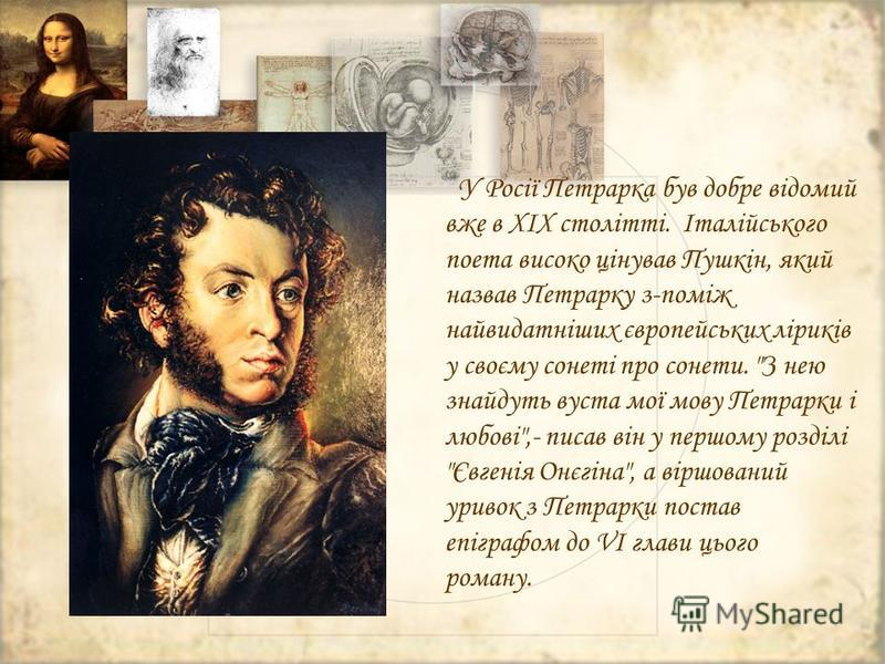 У Росії Петрарка був добре відомий вже в XIX столітті. Італійського поета високо цінував Пушкін, який назвав Петрарку з-поміж найвидатніших європейських ліриків у своєму сонеті про сонети.