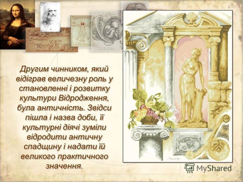 Другим чинником, який відіграв величезну роль у становленні і розвитку культури Відродження, була античність. Звідси пішла і назва доби, її культурні діячі зуміли відродити античну спадщину і надати їй великого практичного значення.