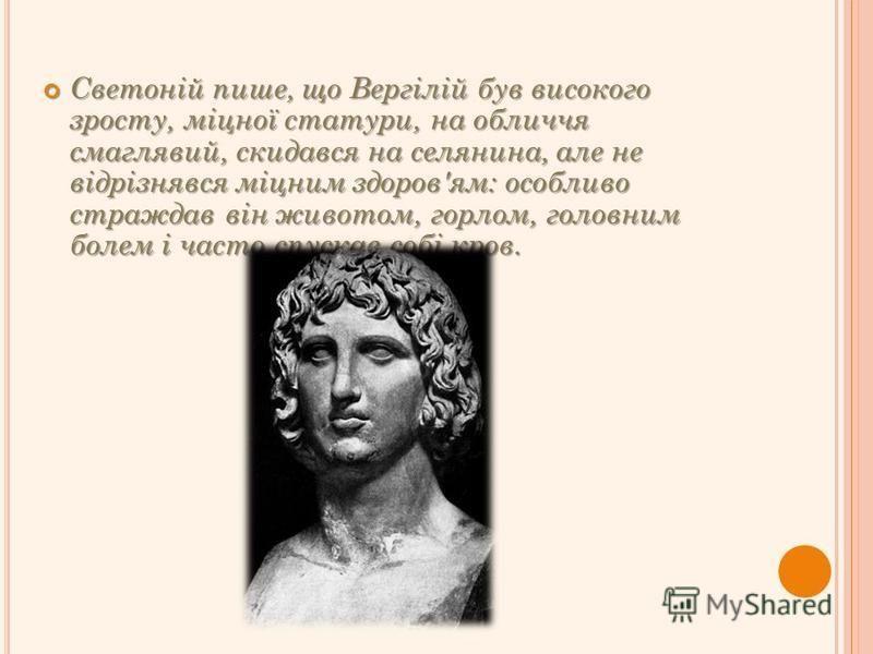 Светоній пише, що Вергілій був високого зросту, міцної статури, на обличчя смаглявий, скидався на селянина, але не відрізнявся міцним здоров'ям: особливо страждав він животом, горлом, головним болем і часто спускав собі кров. Светоній пише, що Вергіл