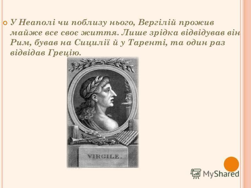 У Неаполі чи поблизу нього, Вергілій прожив майже все своє життя. Лише зрідка відвідував він Рим, бував на Сицилії й у Таренті, та один раз відвідав Грецію.