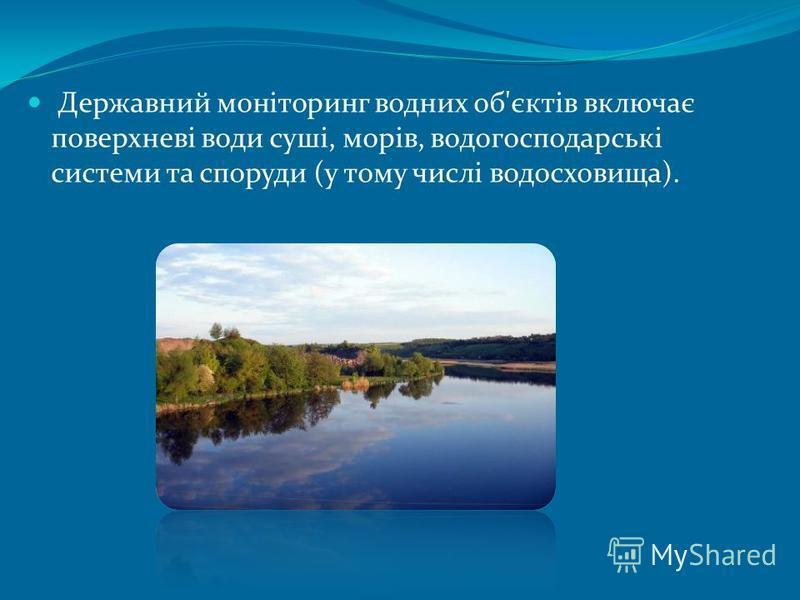 Державний моніторинг водних об'єктів включає поверхневі води суші, морів, водогосподарські системи та споруди (у тому числі водосховища).