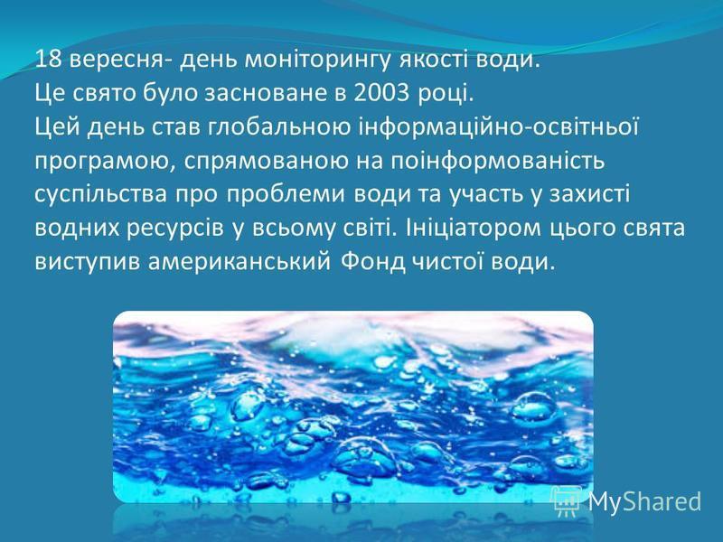 + 18 вересня- день моніторингу якості води. Це свято було засноване в 2003 році. Цей день став глобальною інформаційно-освітньої програмою, спрямованою на поінформованість суспільства про проблеми води та участь у захисті водних ресурсів у всьому сві