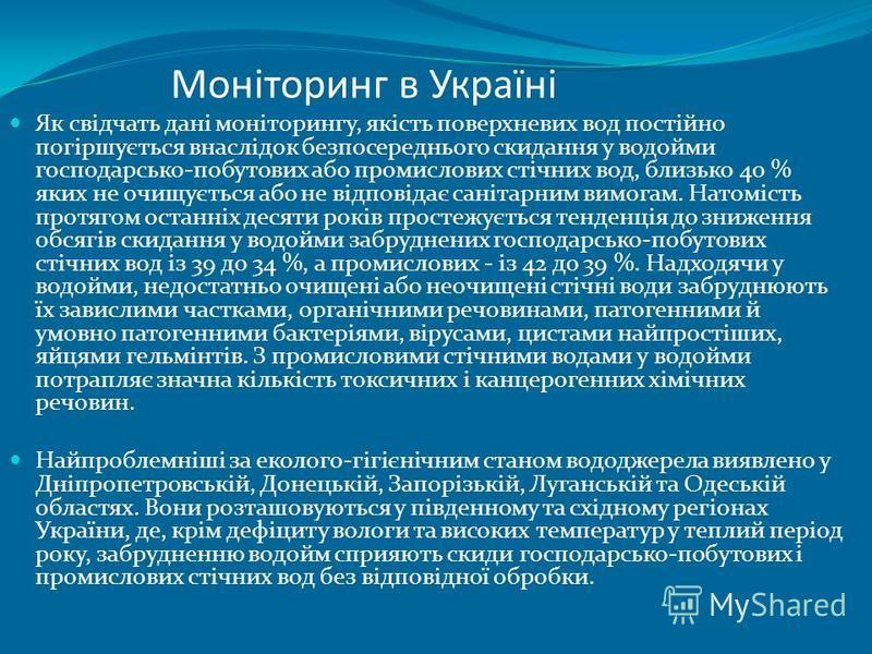 Моніторинг в Україні Як свідчать дані моніторингу, якість поверхневих вод постійно погіршується внаслідок безпосереднього скидання у водойми господарсько-побутових або промислових стічних вод, близько 40 % яких не очищується або не відповідає санітар