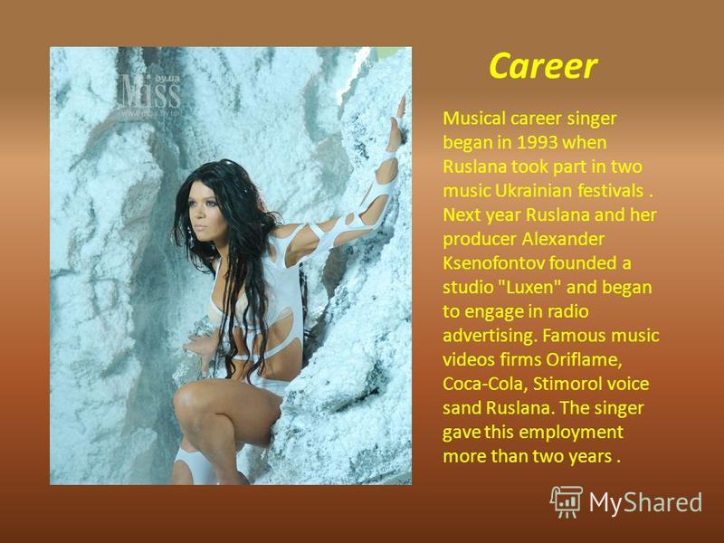 Career Musical career singer began in 1993 when Ruslana took part in two music Ukrainian festivals. Next year Ruslana and her producer Alexander Ksenofontov founded a studio