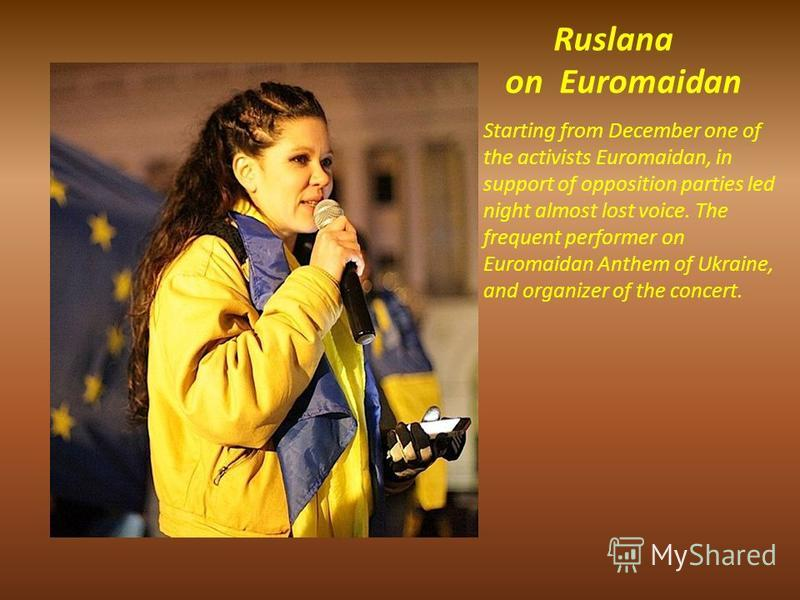 Ruslana on Euromaidan Starting from December one of the activists Euromaidan, in support of opposition parties led night almost lost voice. The frequent performer on Euromaidan Anthem of Ukraine, and organizer of the concert.