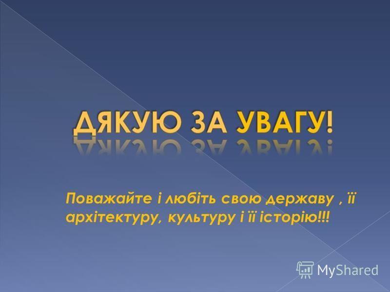 Поважайте і любіть свою державу, її архітектуру, культуру і її історію!!!