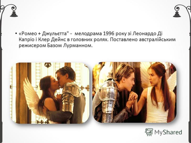 «Ромео + Джульєтта - мелодрама 1996 року зі Леонардо Ді Капріо і Клер Дейнс в головних ролях. Поставлено австралійським режисером Базом Лурманном.