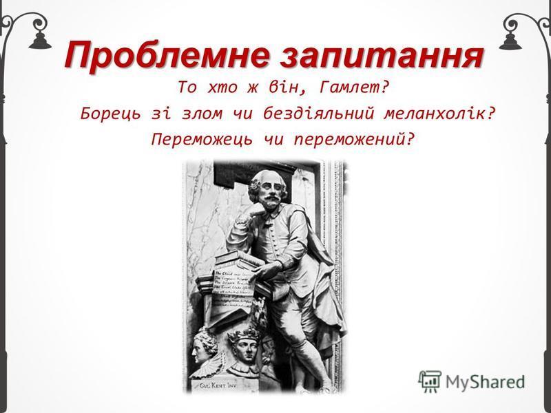 Проблемне запитання То хто ж він, Гамлет? Борець зі злом чи бездіяльний меланхолік? Переможець чи переможений?