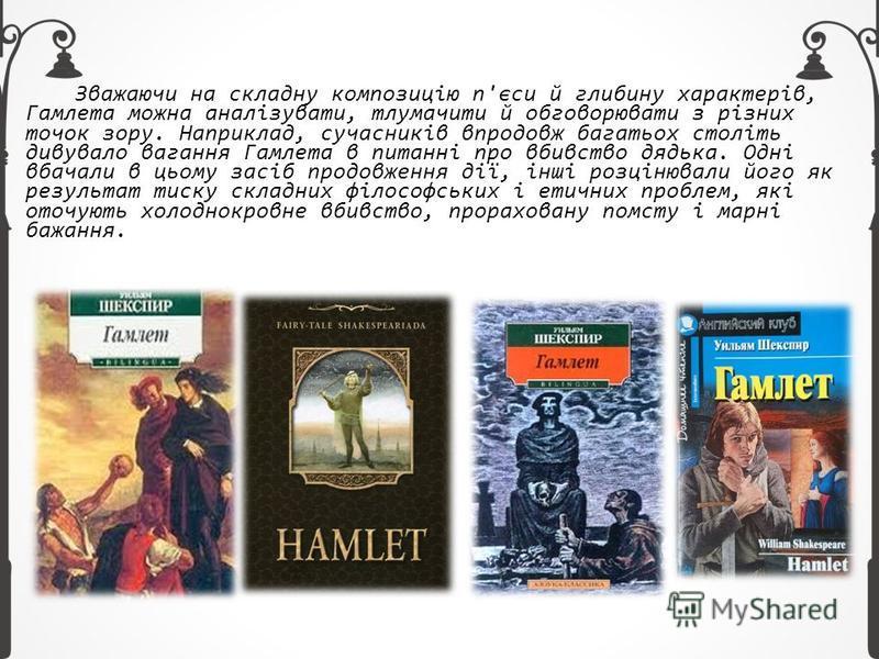 Зважаючи на складну композицію п'єси й глибину характерів, Гамлета можна аналізувати, тлумачити й обговорювати з різних точок зору. Наприклад, сучасників впродовж багатьох століть дивувало вагання Гамлета в питанні про вбивство дядька. Одні вбачали в