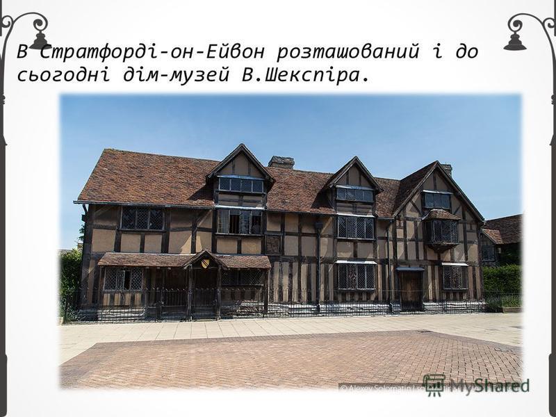 В Стратфорді-он-Ейвон розташований і до сьогодні дім-музей В.Шекспіра.