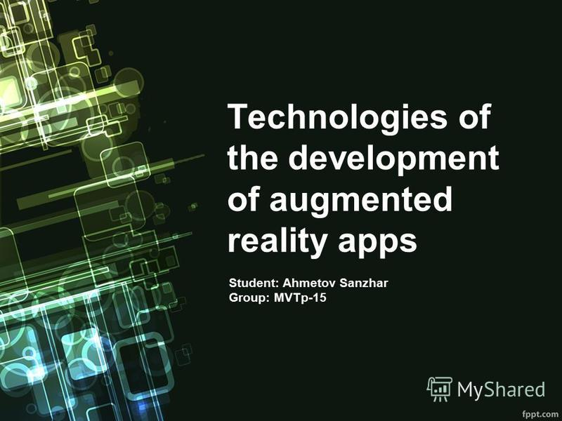 Technologies of the development of augmented reality apps Student: Ahmetov Sanzhar Group: MVTp-15