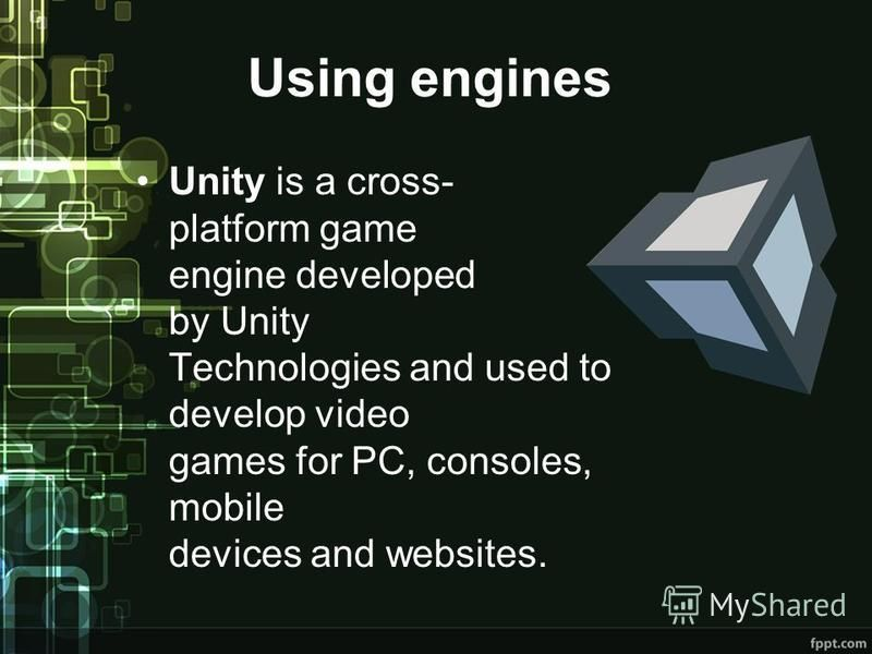 Using engines Unity is a cross- platform game engine developed by Unity Technologies and used to develop video games for PC, consoles, mobile devices and websites.