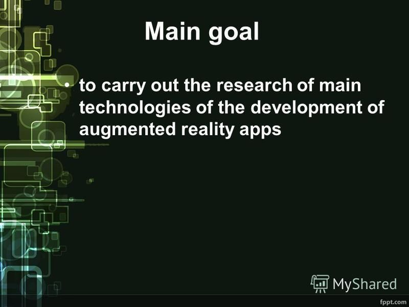 Main goal to carry out the research of main technologies of the development of augmented reality apps