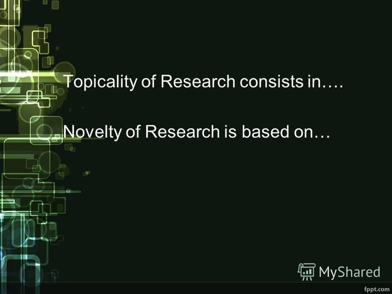 Topicality of Research consists in…. Novelty of Research is based on…