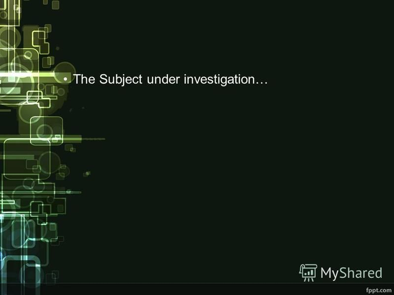 The Subject under investigation…