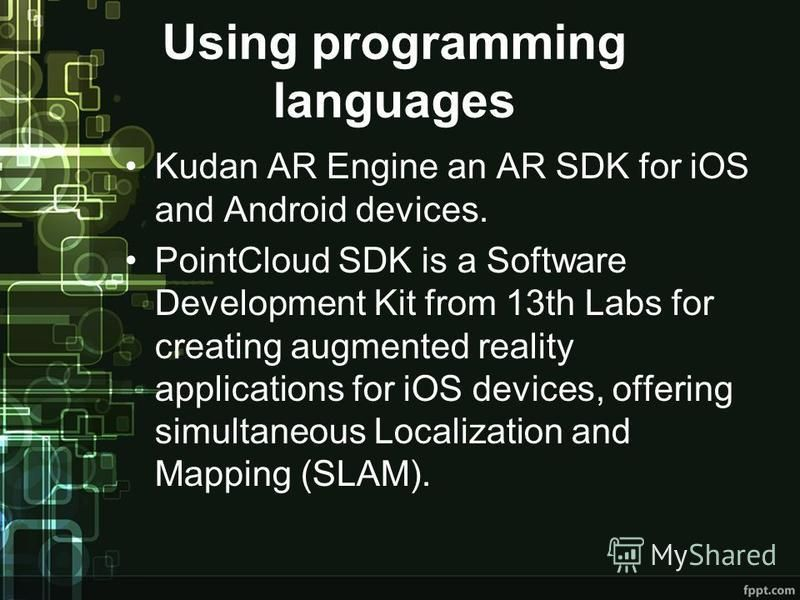Using programming languages Kudan AR Engine an AR SDK for iOS and Android devices. PointCloud SDK is a Software Development Kit from 13th Labs for creating augmented reality applications for iOS devices, offering simultaneous Localization and Mapping