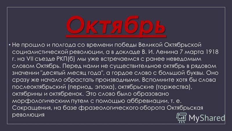 Октябрь Не прошло и полгода со времени победы Великой Октябрьской социалистической революции, а в докладе В. И. Ленина 7 марта 1918 г. на VII съезде РКП(б) мы уже встречаемся с ранее неведомым словом Октябрь. Перед нами не существительное октябрь в р