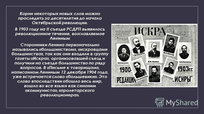 Корни некоторых новых слов можно проследить за десятилетия до начала Октябрьской революции. В 1903 году на II съезде РСДРП выявилось революционное течение, возглавляемое Лениным Сторонники Ленина первоначально назывались «большинством», «искровцами б