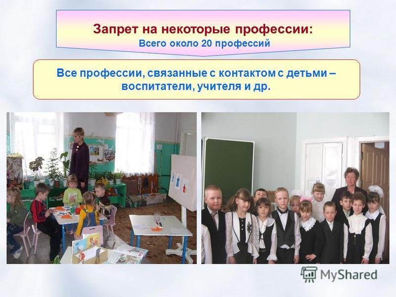 Запрет на некоторые профессии: Все профессии, связанные с контактом с детьми – воспитатели, учителя и др. Всего около 20 профессий