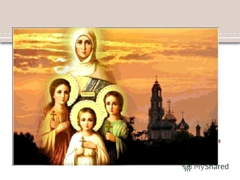 За часів цісаря Адріяна жила в Римі вдовиця-християнка, що називалася Софія. Мала вона три дочки: 12-літню Віру, 10-літню Надію і 7-літню Любов. Всі три відзначалися великою красою тіла, але ще більшою побожністю. Вони жили у молитві, читанні Святого