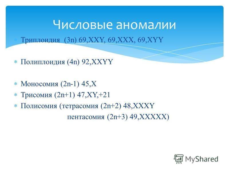 Триплоидия (3n) 69,XXY, 69,XXX, 69,XYY Полиплоидия (4n) 92,XXYY Моносомия (2n-1) 45,Х Трисомия (2n+1) 47,XY,+21 Полисомия (тетрасомия (2n+2) 48,XXXY пентасомия (2n+3) 49,XXXXX) Числовые аномалии