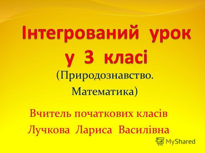 Вчитель початкових класів Лучкова Лариса Василівна (Природознавство. Математика)