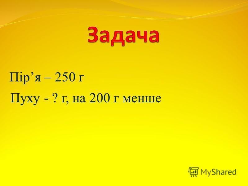 Піря – 250 г Пуху - ? г, на 200 г менше